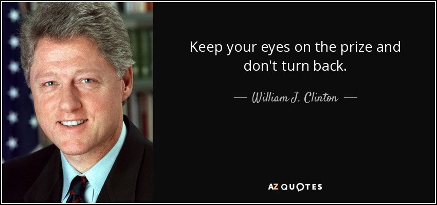Keep your eyes on the prize and don't turn back. - William J. Clinton