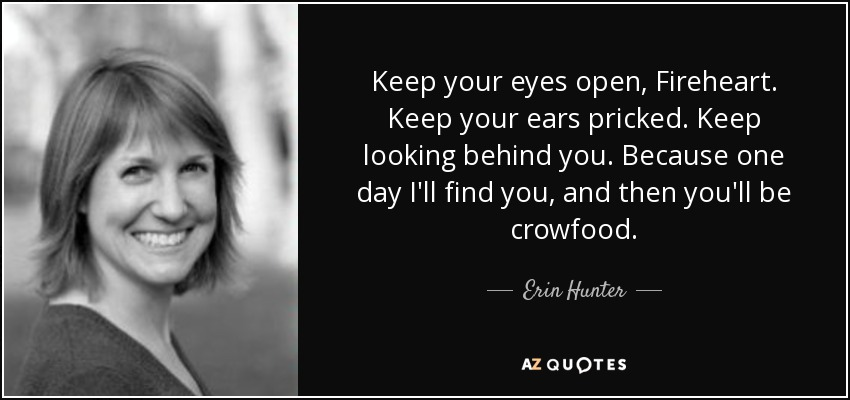 Keep your eyes open, Fireheart. Keep your ears pricked. Keep looking behind you. Because one day I'll find you, and then you'll be crowfood. - Erin Hunter