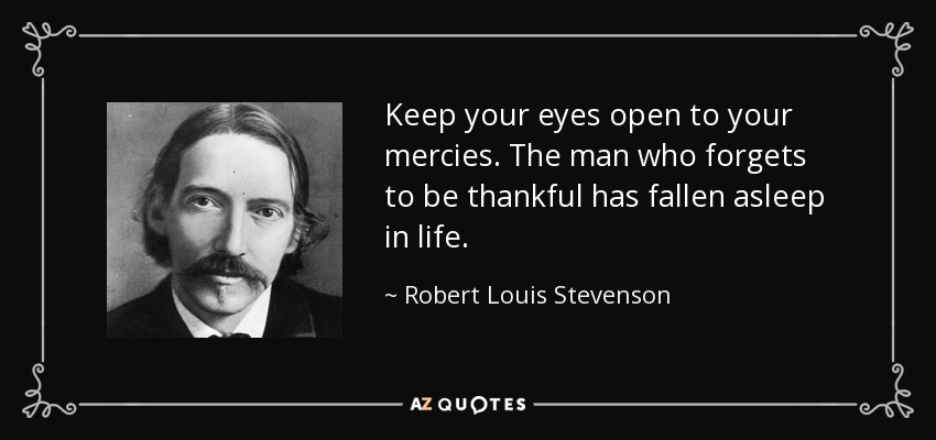 Keep your eyes open to your mercies. The man who forgets to be thankful has fallen asleep in life. - Robert Louis Stevenson