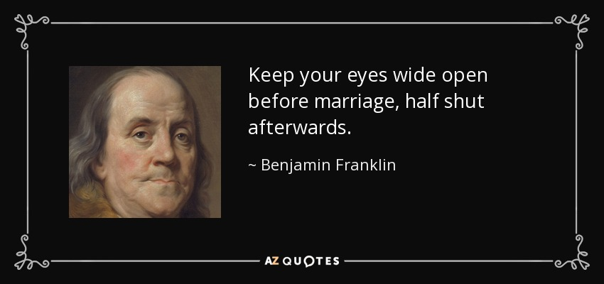 Keep your eyes wide open before marriage, half shut afterwards. - Benjamin Franklin