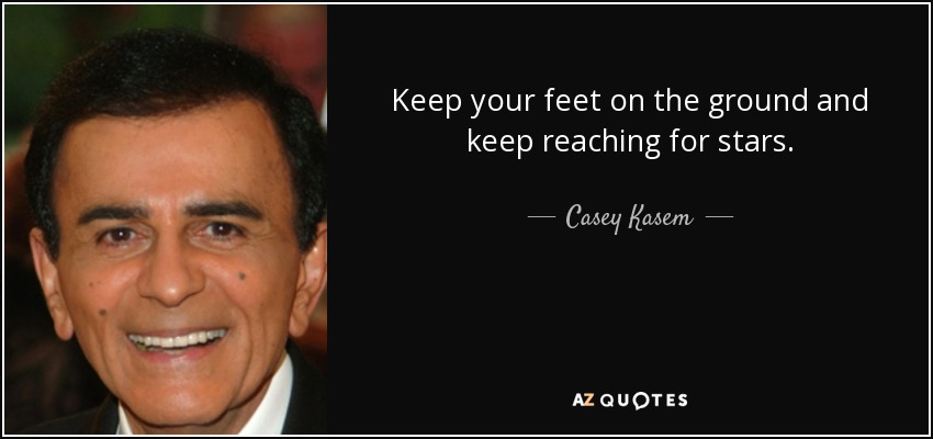 Keep your feet on the ground and keep reaching for stars. - Casey Kasem
