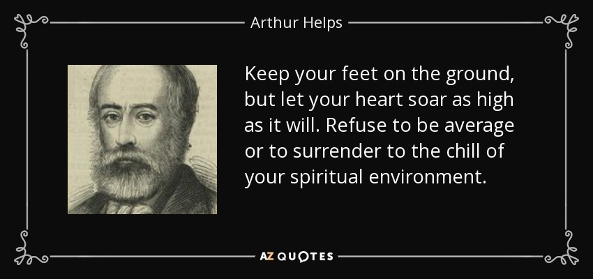 Keep your feet on the ground, but let your heart soar as high as it will. Refuse to be average or to surrender to the chill of your spiritual environment. - Arthur Helps