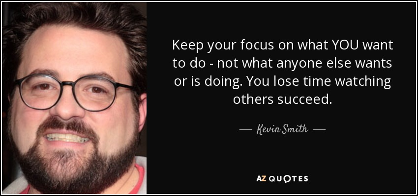 Keep your focus on what YOU want to do - not what anyone else wants or is doing. You lose time watching others succeed. - Kevin Smith