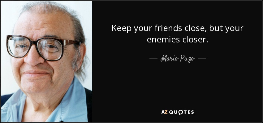 Keep your friends close, but your enemies closer. - Mario Puzo