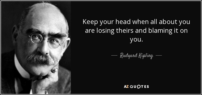 Keep your head when all about you are losing theirs and blaming it on you. - Rudyard Kipling