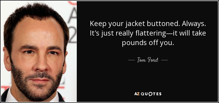 Keep your jacket buttoned. Always. It's just really flattering—it will take pounds off you. - Tom Ford
