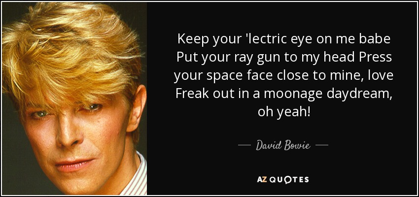 Keep your 'lectric eye on me babe Put your ray gun to my head Press your space face close to mine, love Freak out in a moonage daydream, oh yeah! - David Bowie