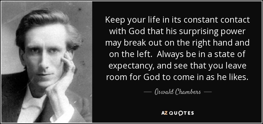 Keep your life in its constant contact with God that his surprising power may break out on the right hand and on the left. Always be in a state of expectancy, and see that you leave room for God to come in as he likes. - Oswald Chambers