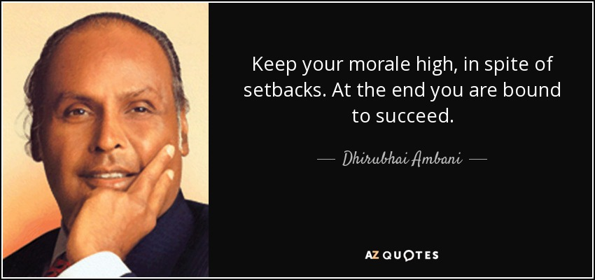 Keep your morale high, in spite of setbacks. At the end you are bound to succeed. - Dhirubhai Ambani