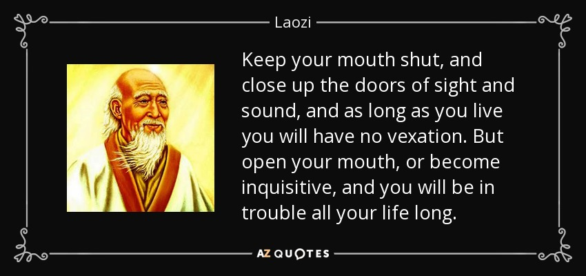 Keep your mouth shut, and close up the doors of sight and sound, and as long as you live you will have no vexation. But open your mouth, or become inquisitive, and you will be in trouble all your life long. - Laozi