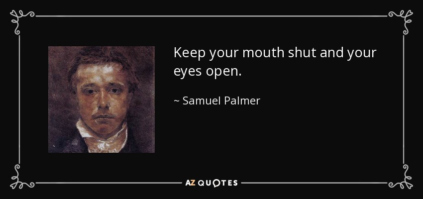 Samuel Palmer Quote Keep Your Mouth Shut And Your Eyes Open