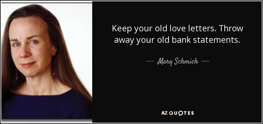 Keep your old love letters. Throw away your old bank statements. - Mary Schmich