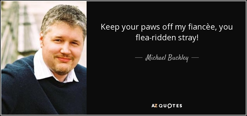 Keep your paws off my fiancèe, you flea-ridden stray! - Michael Buckley