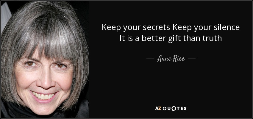 Keep your secrets Keep your silence It is a better gift than truth - Anne Rice