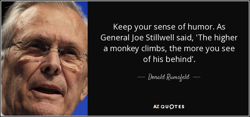 Keep your sense of humor. As General Joe Stillwell said, 'The higher a monkey climbs, the more you see of his behind'. - Donald Rumsfeld