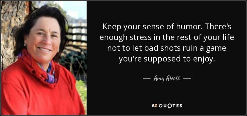 Keep your sense of humor. There's enough stress in the rest of your life not to let bad shots ruin a game you're supposed to enjoy. - Amy Alcott