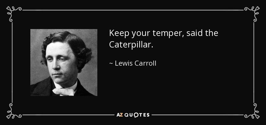 Keep your temper, said the Caterpillar. - Lewis Carroll