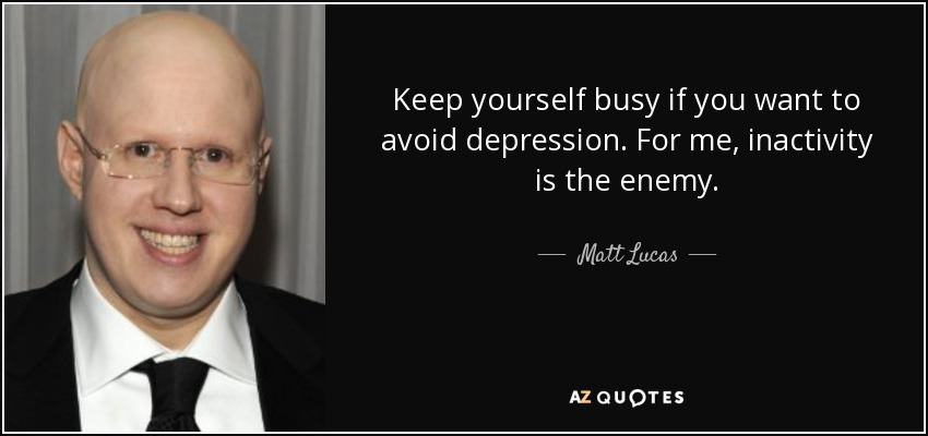 Keep yourself busy if you want to avoid depression. For me, inactivity is the enemy. - Matt Lucas