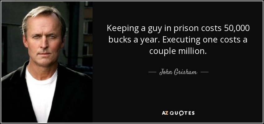 Keeping a guy in prison costs 50,000 bucks a year. Executing one costs a couple million. - John Grisham