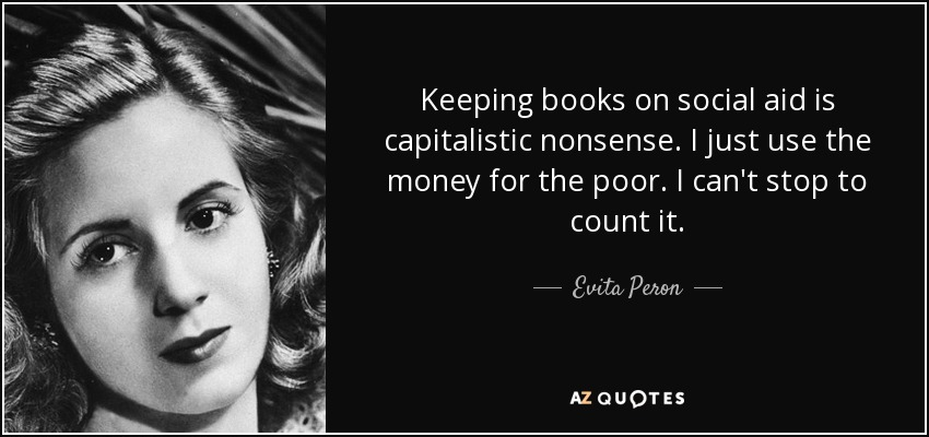 Keeping books on social aid is capitalistic nonsense. I just use the money for the poor. I can't stop to count it. - Evita Peron