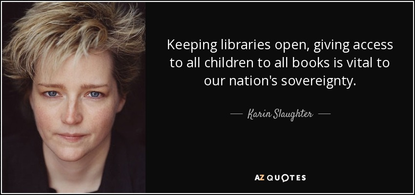 Keeping libraries open, giving access to all children to all books is vital to our nation's sovereignty. - Karin Slaughter