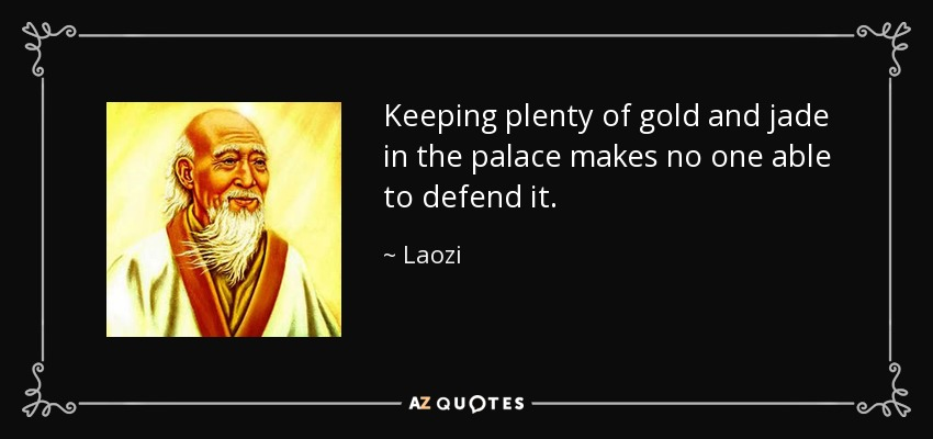 Keeping plenty of gold and jade in the palace makes no one able to defend it. - Laozi
