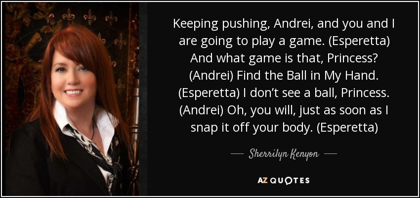 Keeping pushing, Andrei, and you and I are going to play a game. (Esperetta) And what game is that, Princess? (Andrei) Find the Ball in My Hand. (Esperetta) I don't see a ball, Princess. (Andrei) Oh, you will, just as soon as I snap it off your body. (Esperetta) - Sherrilyn Kenyon