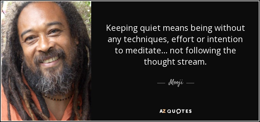 Keeping quiet means being without any techniques, effort or intention to meditate... not following the thought stream. - Mooji