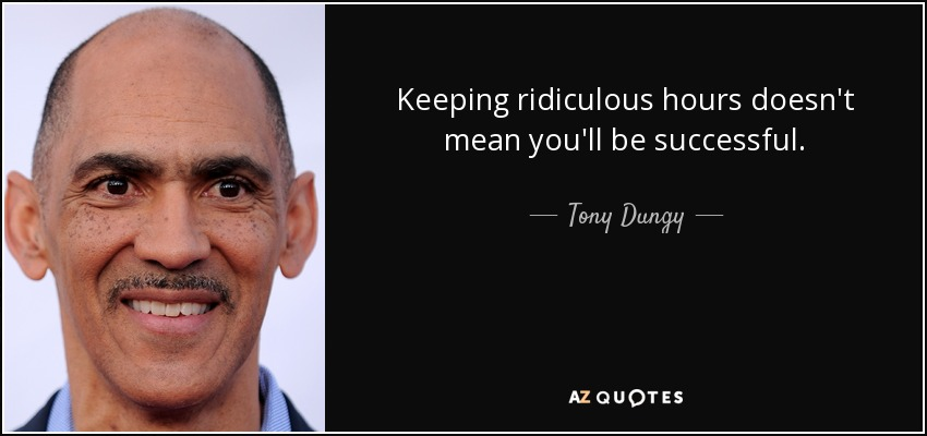 Keeping ridiculous hours doesn't mean you'll be successful. - Tony Dungy