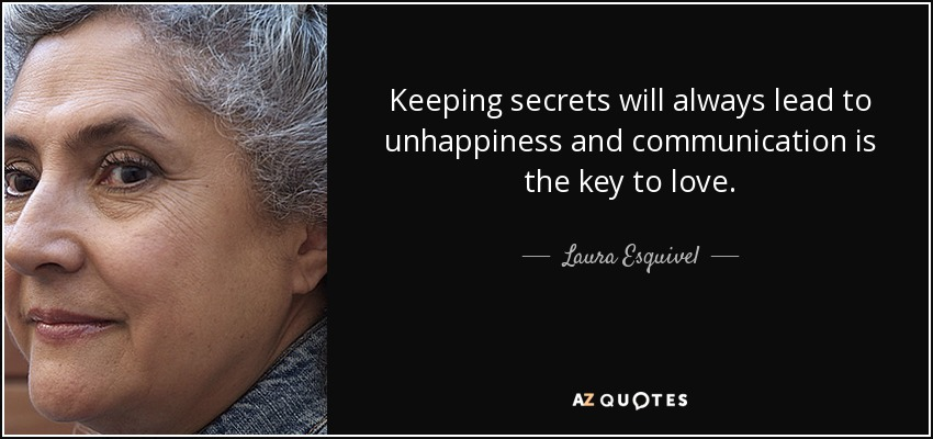 Keeping secrets will always lead to unhappiness and communication is the key to love. - Laura Esquivel