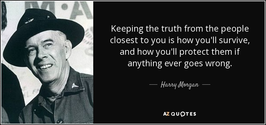 Keeping the truth from the people closest to you is how you'll survive, and how you'll protect them if anything ever goes wrong. - Harry Morgan