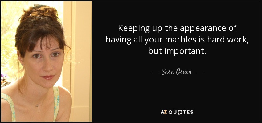 Keeping up the appearance of having all your marbles is hard work, but important. - Sara Gruen