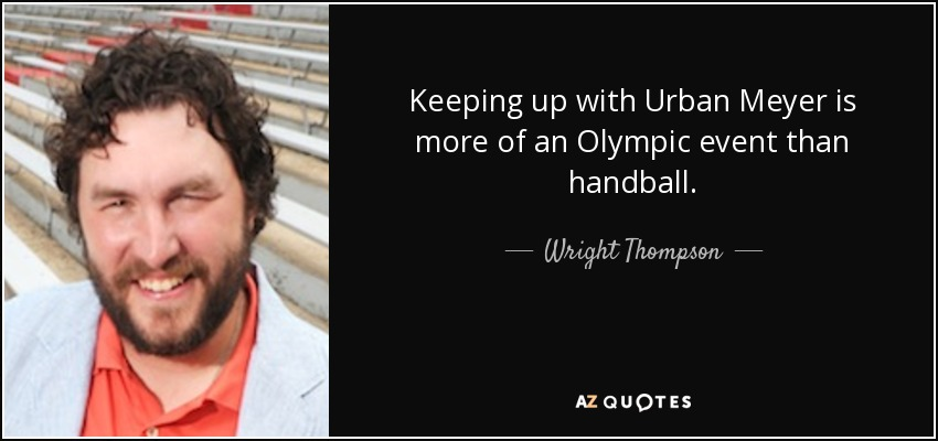 Keeping up with Urban Meyer is more of an Olympic event than handball. - Wright Thompson
