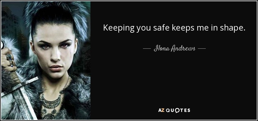 Keeping you safe keeps me in shape. - Ilona Andrews
