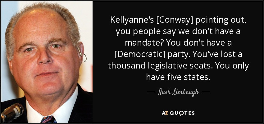 Kellyanne's [Conway] pointing out, you people say we don't have a mandate? You don't have a [Democratic] party. You've lost a thousand legislative seats. You only have five states. - Rush Limbaugh