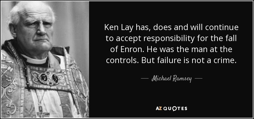 Ken Lay has, does and will continue to accept responsibility for the fall of Enron. He was the man at the controls. But failure is not a crime. - Michael Ramsey