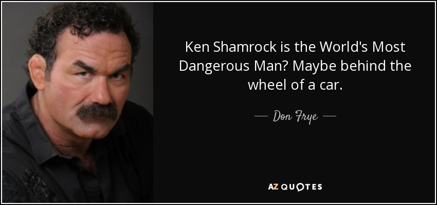 Ken Shamrock is the World's Most Dangerous Man? Maybe behind the wheel of a car. - Don Frye