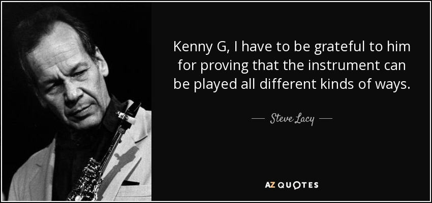 Kenny G, I have to be grateful to him for proving that the instrument can be played all different kinds of ways. - Steve Lacy