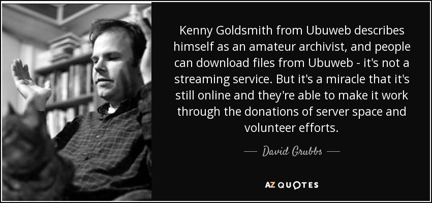 Kenny Goldsmith from Ubuweb describes himself as an amateur archivist, and people can download files from Ubuweb - it's not a streaming service. But it's a miracle that it's still online and they're able to make it work through the donations of server space and volunteer efforts. - David Grubbs
