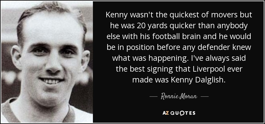 Kenny wasn't the quickest of movers but he was 20 yards quicker than anybody else with his football brain and he would be in position before any defender knew what was happening. I've always said the best signing that Liverpool ever made was Kenny Dalglish. - Ronnie Moran