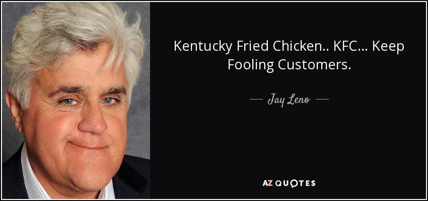 Kentucky Fried Chicken.. KFC... Keep Fooling Customers. - Jay Leno