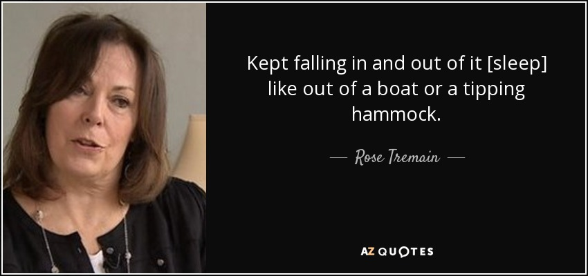 Kept falling in and out of it [sleep] like out of a boat or a tipping hammock. - Rose Tremain