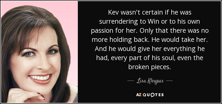 Kev wasn't certain if he was surrendering to Win or to his own passion for her. Only that there was no more holding back. He would take her. And he would give her everything he had, every part of his soul, even the broken pieces. - Lisa Kleypas