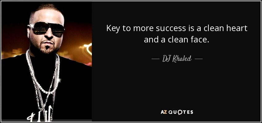 Key to more success is a clean heart and a clean face. - DJ Khaled