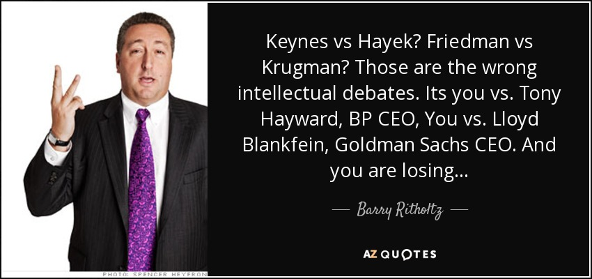Keynes vs Hayek? Friedman vs Krugman? Those are the wrong intellectual debates. Its you vs. Tony Hayward, BP CEO, You vs. Lloyd Blankfein, Goldman Sachs CEO. And you are losing... - Barry Ritholtz