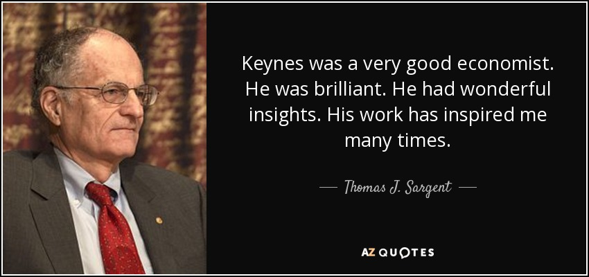 Keynes was a very good economist. He was brilliant. He had wonderful insights. His work has inspired me many times. - Thomas J. Sargent