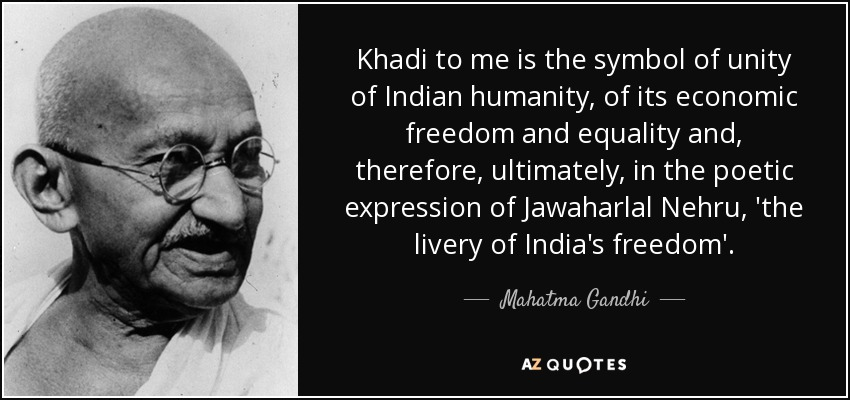 Khadi to me is the symbol of unity of Indian humanity, of its economic freedom and equality and, therefore, ultimately, in the poetic expression of Jawaharlal Nehru, 'the livery of India's freedom'. - Mahatma Gandhi