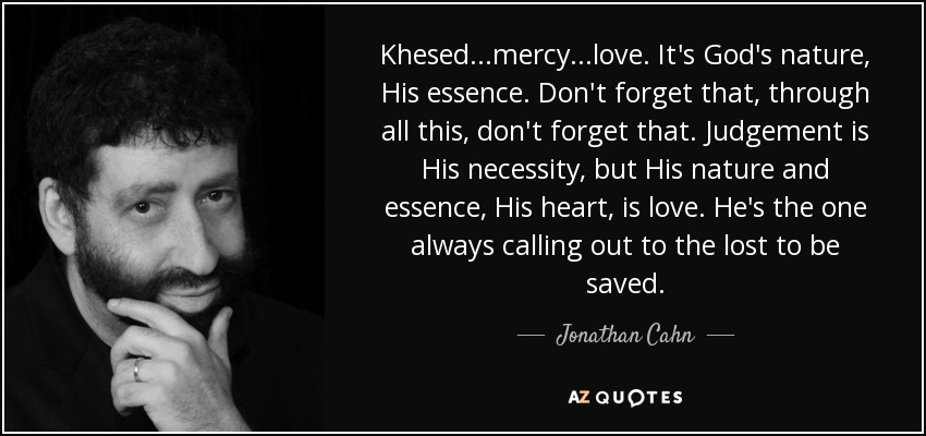 Khesed...mercy...love. It's God's nature, His essence. Don't forget that, through all this, don't forget that. Judgement is His necessity, but His nature and essence, His heart, is love. He's the one always calling out to the lost to be saved. - Jonathan Cahn