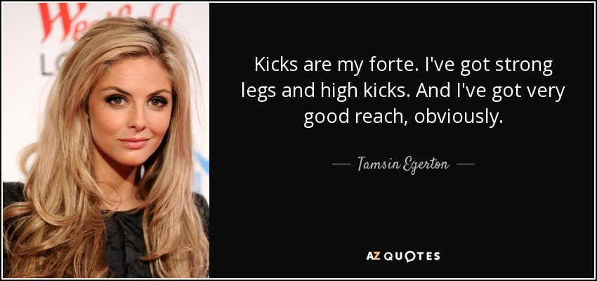 Kicks are my forte. I've got strong legs and high kicks. And I've got very good reach, obviously. - Tamsin Egerton