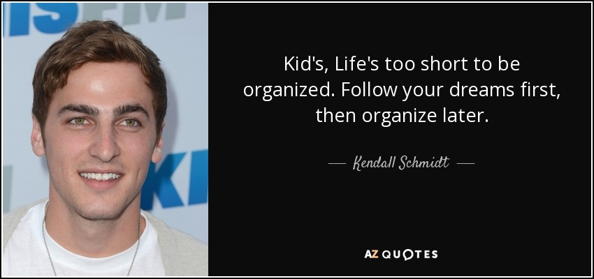 Kid's, Life's too short to be organized. Follow your dreams first, then organize later. - Kendall Schmidt